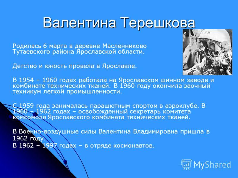 Валентина Терешкова Родилась 6 марта в деревне Масленниково Тутаевского района Ярославской области. Детство и юность провела в Ярославле. В 1954 – 1960 годах работала на Ярославском шинном заводе и комбинате технических тканей. В 1960 году окончила з