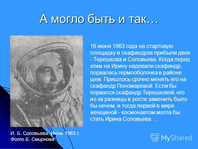 А могло быть и так… 16 июня 1963 года на стартовую площадку в скафандрах прибыли двое - Терешкова и Соловьева. Когда перед этим на Ирину надевали скафандр, порвалась гермооболочка в районе шеи. Пришлось срочно менять его на скафандр Пономаревой. Если