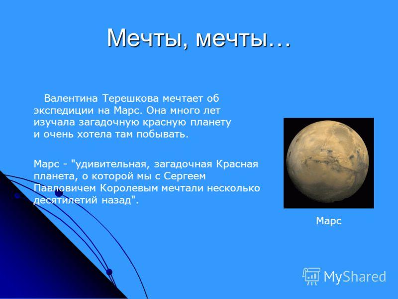 Мечты, мечты… Марс Валентина Терешкова мечтает об экспедиции на Марс. Она много лет изучала загадочную красную планету и очень хотела там побывать. Марс -