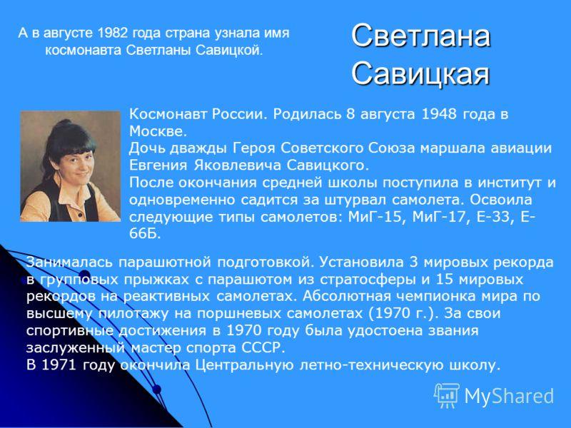 Светлана Савицкая Космонавт России. Родилась 8 августа 1948 года в Москве. Дочь дважды Героя Советского Союза маршала авиации Евгения Яковлевича Савицкого. После окончания средней школы поступила в институт и одновременно садится за штурвал самолета.