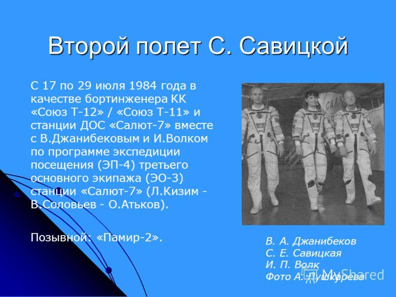Второй полет С. Савицкой С 17 по 29 июля 1984 года в качестве бортинженера КК «Союз Т-12» / «Союз Т-11» и станции ДОС «Салют-7» вместе с В.Джанибековым и И.Волком по программе экспедиции посещения (ЭП-4) третьего основного экипажа (ЭО-3) станции «Сал