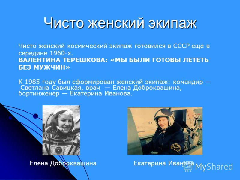 Чисто женский экипаж Чисто женский космический экипаж готовился в СССР еще в середине 1960-х. ВАЛЕНТИНА ТЕРЕШКОВА: «МЫ БЫЛИ ГОТОВЫ ЛЕТЕТЬ БЕЗ МУЖЧИН» К 1985 году был сформирован женский экипаж: командир Светлана Савицкая, врач Елена Доброквашина, бор