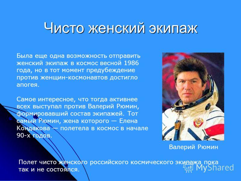 Была еще одна возможность отправить женский экипаж в космос весной 1986 года, но в тот момент предубеждение против женщин-космонавтов достигло апогея. Самое интересное, что тогда активнее всех выступал против Валерий Рюмин, формировавший состав экипа