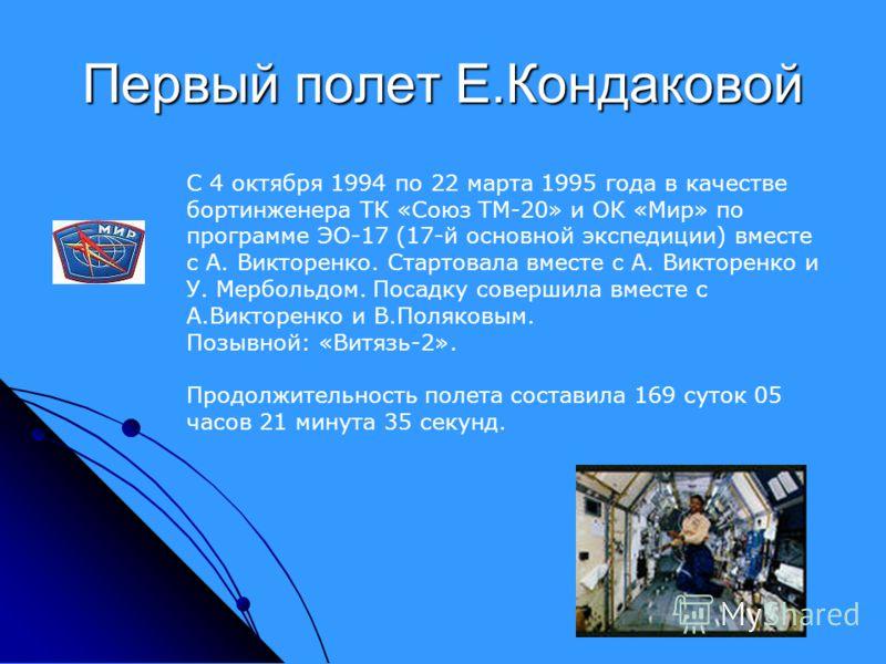 Первый полет Е.Кондаковой С 4 октября 1994 по 22 марта 1995 года в качестве бортинженера ТК «Союз ТМ-20» и ОК «Мир» по программе ЭО-17 (17-й основной экспедиции) вместе с А. Викторенко. Стартовала вместе с А. Викторенко и У. Мербольдом. Посадку совер