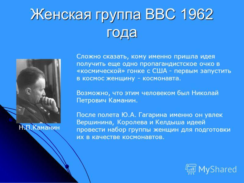 Женская группа ВВС 1962 года Сложно сказать, кому именно пришла идея получить еще одно пропагандистское очко в «космической» гонке с США - первым запустить в космос женщину - космонавта. Возможно, что этим человеком был Николай Петрович Каманин. Посл
