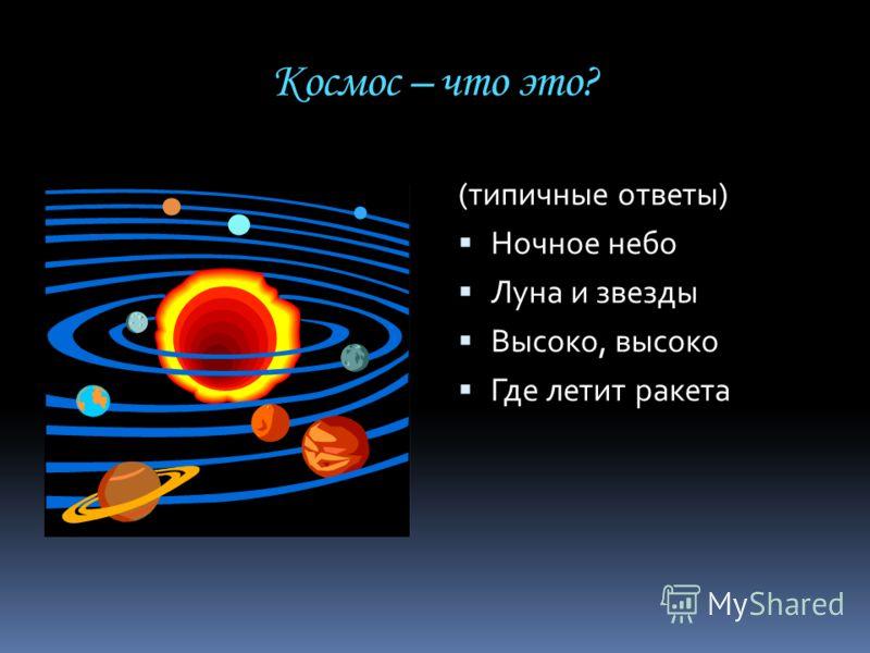 Космос – что это? (типичные ответы) Ночное небо Луна и звезды Высоко, высоко Где летит ракета