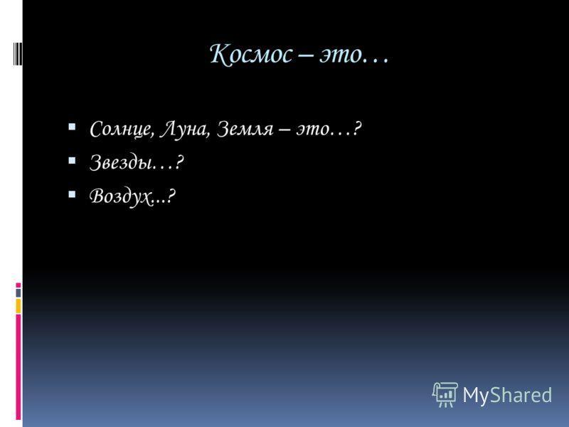Космос – это… Солнце, Луна, Земля – это…? Звезды…? Воздух...?