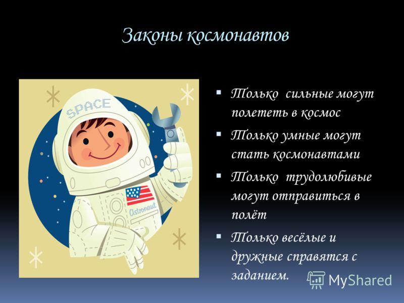 Законы космонавтов Только сильные могут полететь в космос Только умные могут стать космонавтами Только трудолюбивые могут отправиться в полёт Только весёлые и дружные справятся с заданием.