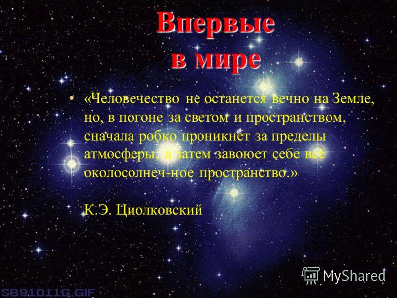 Впервые в мире «Человечество не останется вечно на Земле, но, в погоне за светом и пространством, сначала робко проникнет за пределы атмосферы, а затем завоюет себе всё околосолнеч-ное пространство.» К.Э. Циолковский