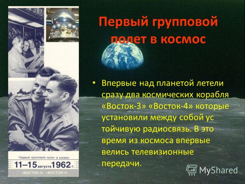 Первый групповой полет в космос Впервые над планетой летели сразу два космических корабля «Восток-3» «Восток-4» которые установили между собой ус тойчивую радиосвязь. В это время из космоса впервые велись телевизионные передачи.