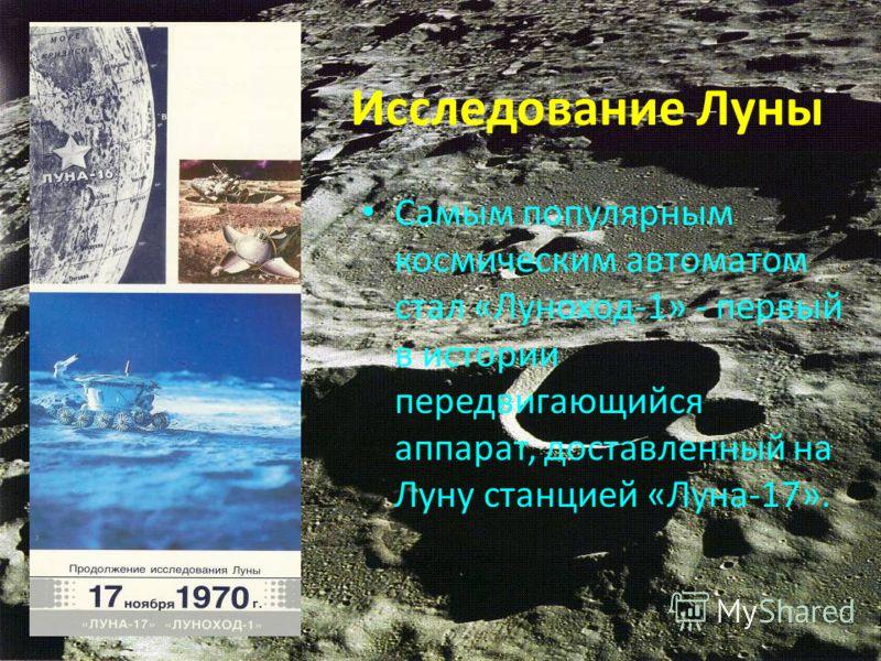Исследование Луны Самым популярным космическим автоматом стал «Луноход-1» - первый в истории передвигающийся аппарат, доставленный на Луну станцией «Луна-17».