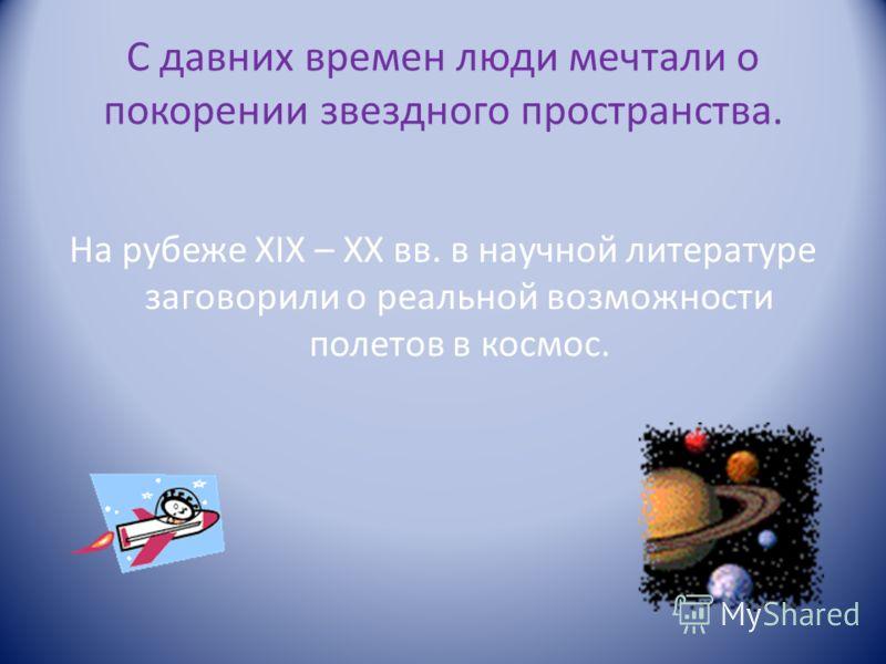 С давних времен люди мечтали о покорении звездного пространства. На рубеже XIX – XX вв. в научной литературе заговорили о реальной возможности полетов в космос.