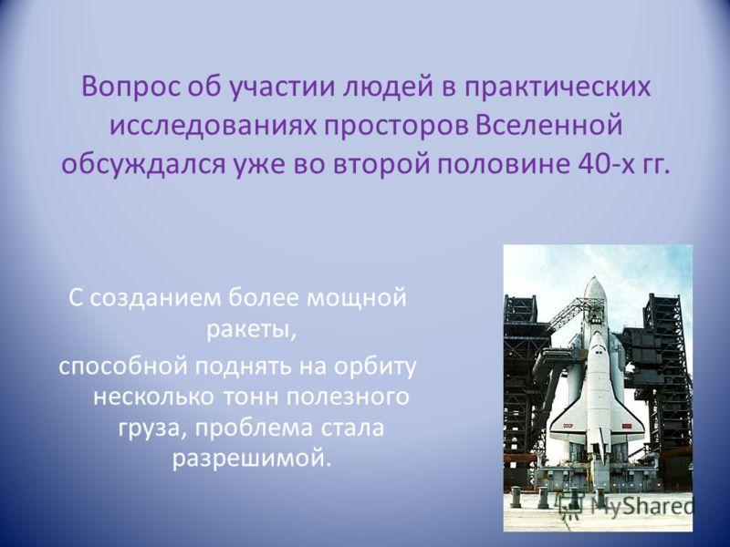 Вопрос об участии людей в практических исследованиях просторов Вселенной обсуждался уже во второй половине 40-х гг. С созданием более мощной ракеты, способной поднять на орбиту несколько тонн полезного груза, проблема стала разрешимой.
