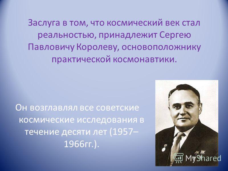 Заслуга в том, что космический век стал реальностью, принадлежит Сергею Павловичу Королеву, основоположнику практической космонавтики. Он возглавлял все советские космические исследования в течение десяти лет (1957– 1966гг.).