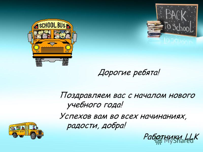 Дорогие ребята! Поздравляем вас с началом нового учебного года! Успехов вам во всех начинаниях, радости, добра! Работники LLK