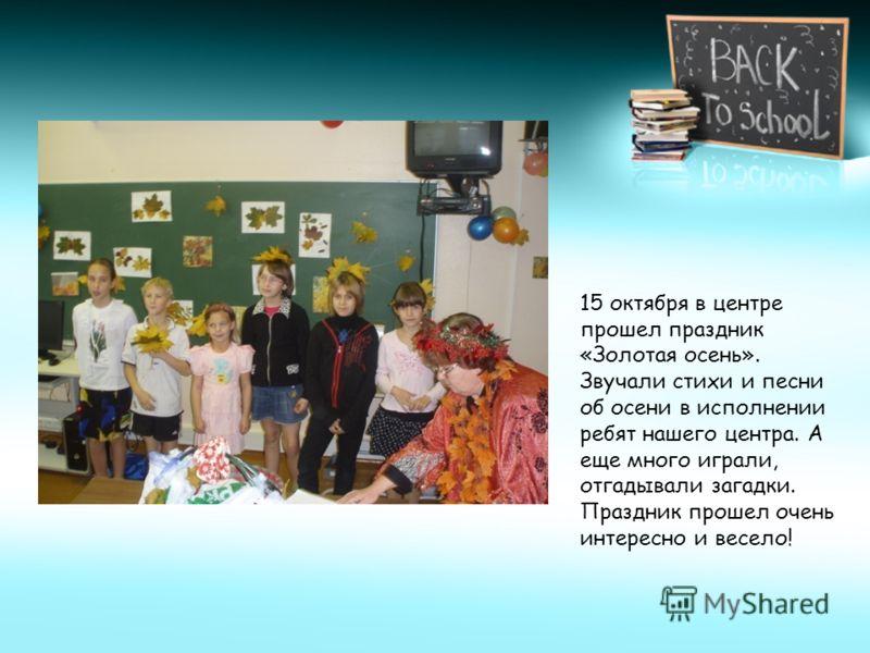 15 октября в центре прошел праздник «Золотая осень». Звучали стихи и песни об осени в исполнении ребят нашего центра. А еще много играли, отгадывали загадки. Праздник прошел очень интересно и весело!