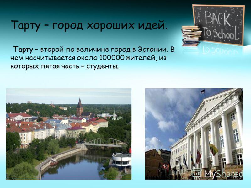 Тарту – город хороших идей. Тарту – второй по величине город в Эстонии. В нем насчитывается около 100000 жителей, из которых пятая часть – студенты.