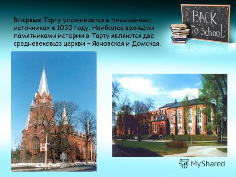 Впервые Тарту упоминается в письменных источниках в 1030 году. Наиболее важными памятниками истории в Тарту являются две средневековые церкви – Яановская и Домская.