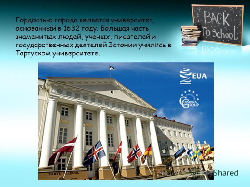 Гордостью города является университет, основанный в 1632 году. Большая часть знаменитых людей, ученых, писателей и государственных деятелей Эстонии учил и сь в Тартуском университете.