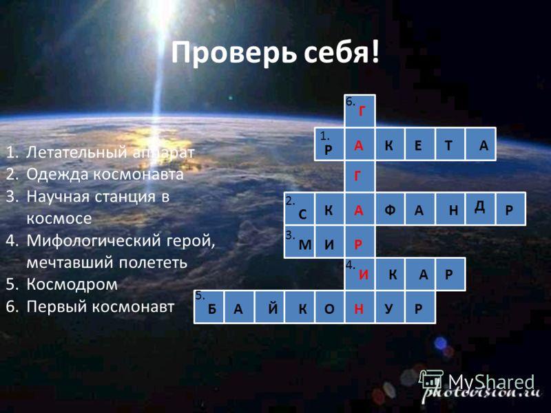 Проверь себя! 1.Летательный аппарат 2.Одежда космонавта 3.Научная станция в космосе 4.Мифологический герой, мечтавший полететь 5.Космодром 6.Первый космонавт 1. 2. 3. 5. 4. 6. Р АКЕТА С КАФАН Д Р МИР ИКАР БАЙКОНУР Г Г