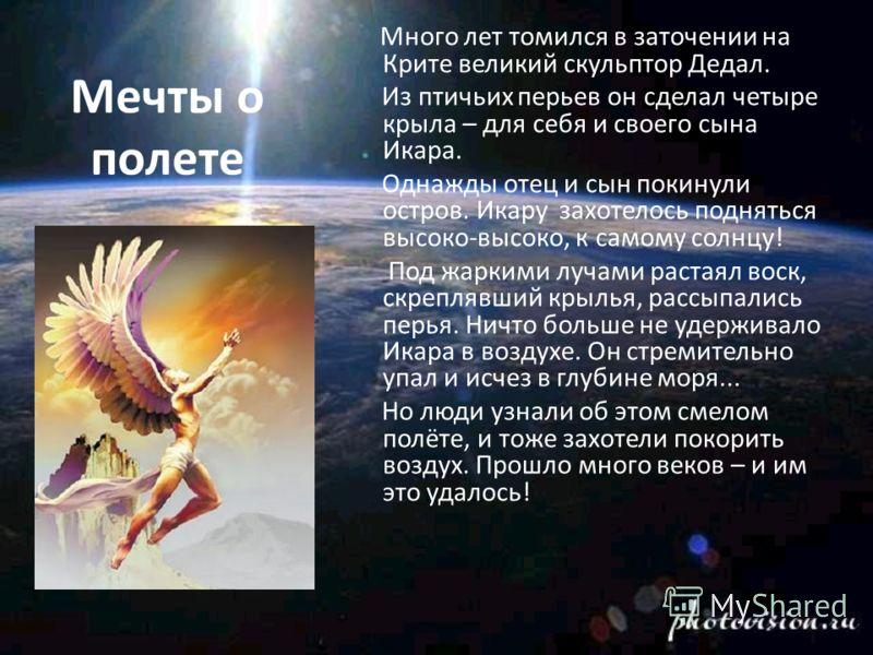 Мечты о полете Много лет томился в заточении на Крите великий скульптор Дедал. Из птичьих перьев он сделал четыре крыла – для себя и своего сына Икара. Однажды отец и сын покинули остров. Икару захотелось подняться высоко-высоко, к самому солнцу! Под