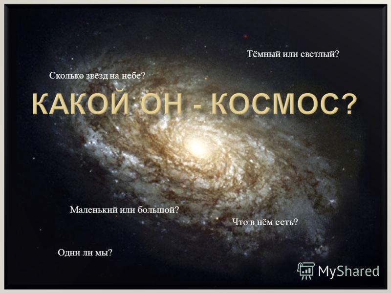 Маленький или большой ? Тёмный или светлый ? Что в нём есть ? Одни ли мы ? Сколько звёзд на небе ?