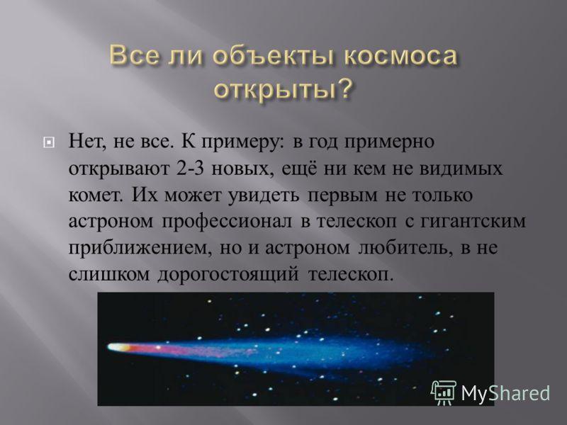 Нет, не все. К примеру : в год примерно открывают 2-3 новых, ещё ни кем не видимых комет. Их может увидеть первым не только астроном профессионал в телескоп с гигантским приближением, но и астроном любитель, в не слишком дорогостоящий телескоп.