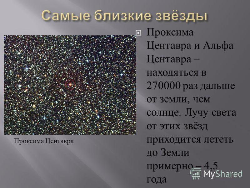 Проксима Центавра и Альфа Центавра – находяться в 270000 раз дальше от земли, чем солнце. Лучу света от этих звёзд приходится лететь до Земли примерно – 4,5 года Проксима Центавра