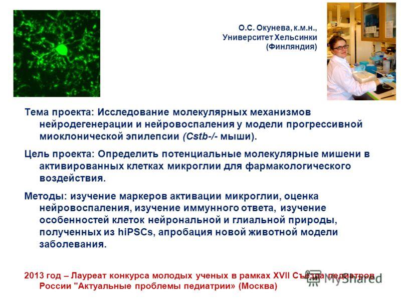 О.С. Окунева, к.м.н., Университет Хельсинки (Финляндия) Тема проекта: Исследование молекулярных механизмов нейродегенерации и нейровоспаления у модели прогрессивной миоклонической эпилепсии (Cstb-/- мыши). Цель проекта: Определить потенциальные молек