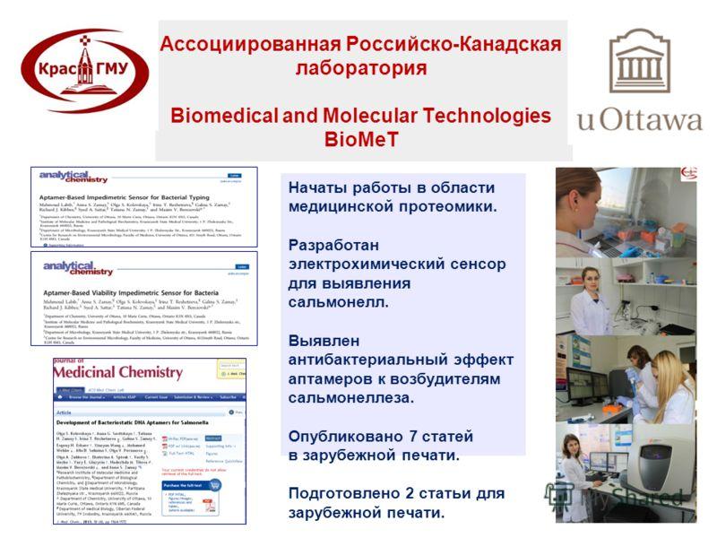 Ассоциированная Российско-Канадская лаборатория Biomedical and Molecular Technologies BioMeT Начаты работы в области медицинской протеомики. Разработан электрохимический сенсор для выявления сальмонелл. Выявлен антибактериальный эффект аптамеров к во