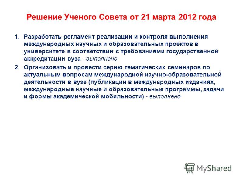 Решение Ученого Совета от 21 марта 2012 года 1.Разработать регламент реализации и контроля выполнения международных научных и образовательных проектов в университете в соответствии с требованиями государственной аккредитации вуза - выполнено 2.Органи