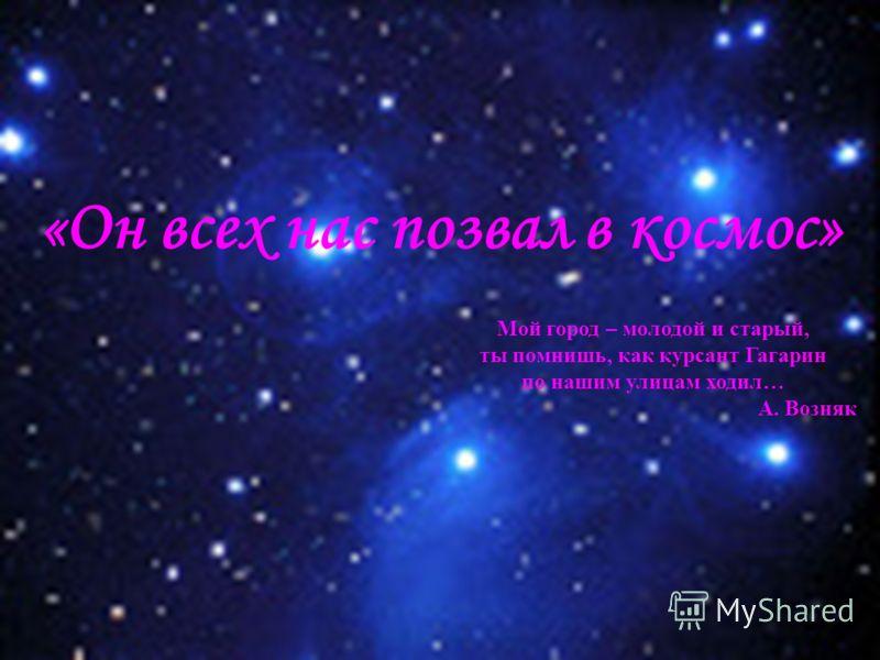 «Он всех нас позвал в космос» Мой город – молодой и старый, ты помнишь, как курсант Гагарин по нашим улицам ходил… А. Возняк
