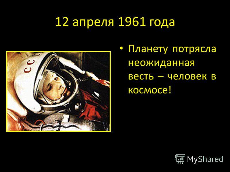 12 апреля 1961 года Планету потрясла неожиданная весть – человек в космосе!