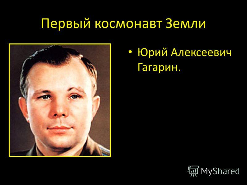 Первый космонавт Земли Юрий Алексеевич Гагарин.