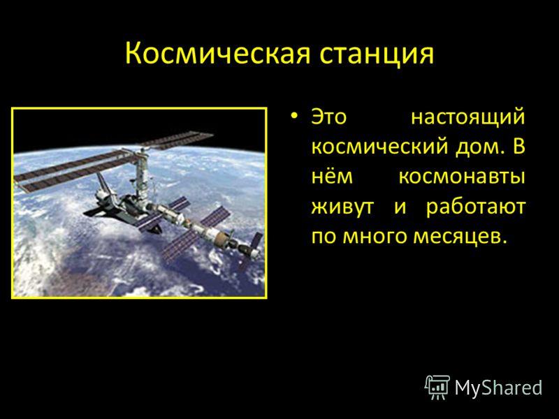 Космическая станция Это настоящий космический дом. В нём космонавты живут и работают по много месяцев.