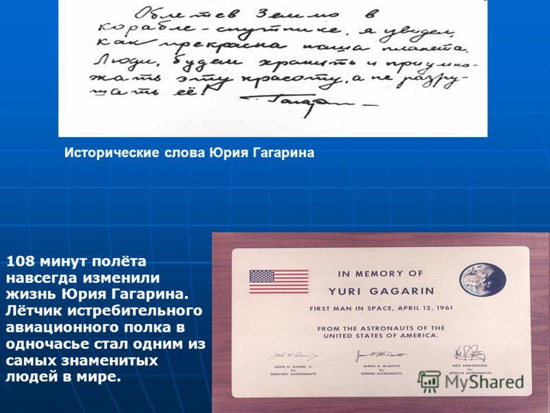 Исторические с лова Ю рия Г агарина 108 минут полёта навсегда изменили жизнь Юрия Гагарина. Лётчик истребительного авиационного полка в одночасье стал одним из самых знаменитых людей в мире.