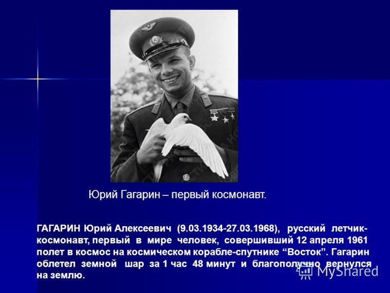 ГАГАРИН Юрий Алексеевич (9.03.1934-27.03.1968), русский летчик- космонавт, первый в мире человек, совершивший 12 апреля 1961 полет в космос на космическом корабле-спутнике Восток. Гагарин облетел земной шар за 1 час 48 минут и благополучно вернулся н