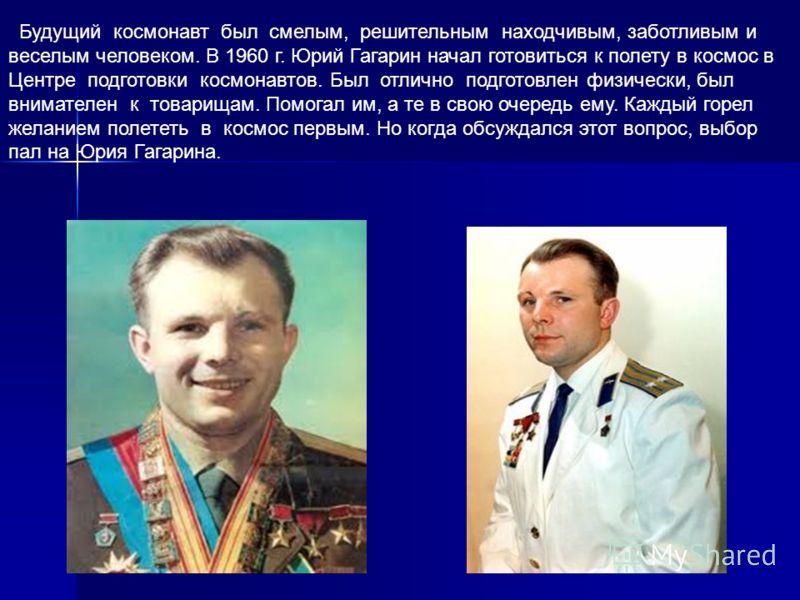 Будущий космонавт был смелым, решительным находчивым, заботливым и веселым человеком. В 1960 г. Юрий Гагарин начал готовиться к полету в космос в Центре подготовки космонавтов. Был отлично подготовлен физически, был внимателен к товарищам. Помогал им