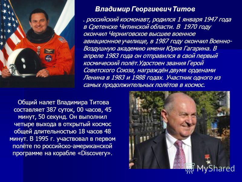 Владимир Георгиевич Титов. российский космонавт, родился 1 января 1947 года в Сретенске Читинской области. В 1970 году окончил Черниговское высшее военное авиационное училище, в 1987 году окончил Военно- Воздушную академию имени Юрия Гагарина. В апре