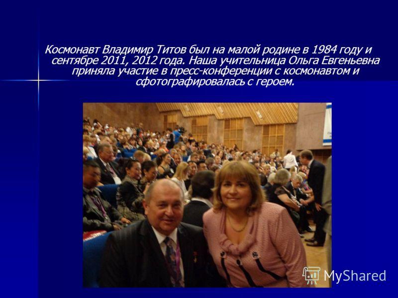 Космонавт Владимир Титов был на малой родине в 1984 году и сентябре 2011, 2012 года. Наша учительница Ольга Евгеньевна приняла участие в пресс-конференции с космонавтом и сфотографировалась с героем.