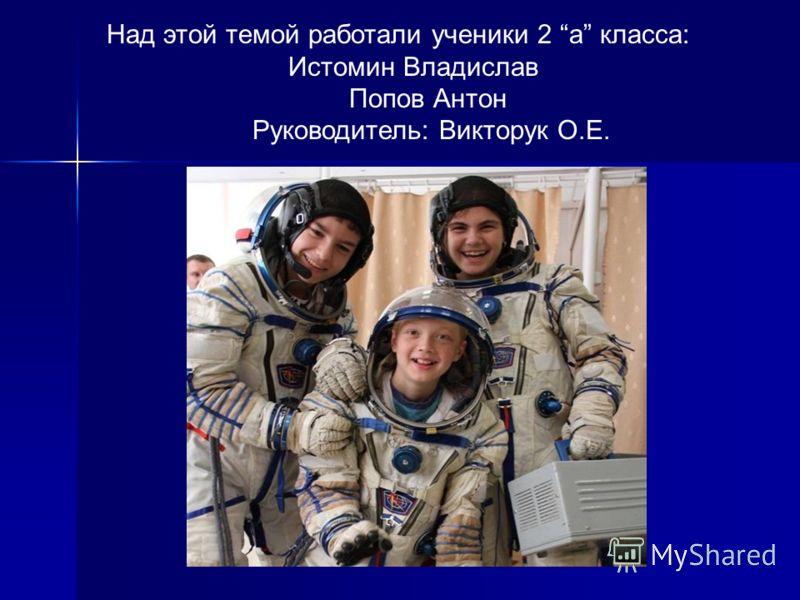 Над этой темой работали ученики 2 а класса: Истомин Владислав Попов Антон Руководитель: Викторук О.Е.