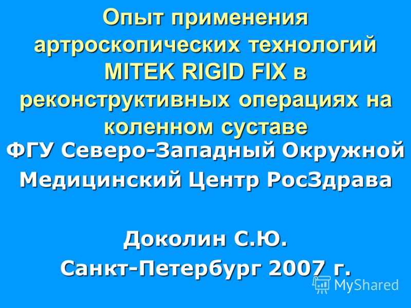 Опыт применения артроскопических технологий MITEK RIGID FIX в реконструктивных операциях на коленном суставе ФГУ Северо-Западный Окружной Медицинский Центр РосЗдрава Доколин С.Ю. Санкт-Петербург 2007 г.