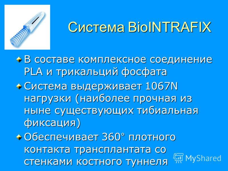 Система BioINTRAFIX В составе комплексное соединение PLA и трикальций фосфата Система выдерживает 1067N нагрузки (наиболее прочная из ныне существующих тибиальная фиксация) Обеспечивает 360° плотного контакта трансплантата со стенками костного туннел