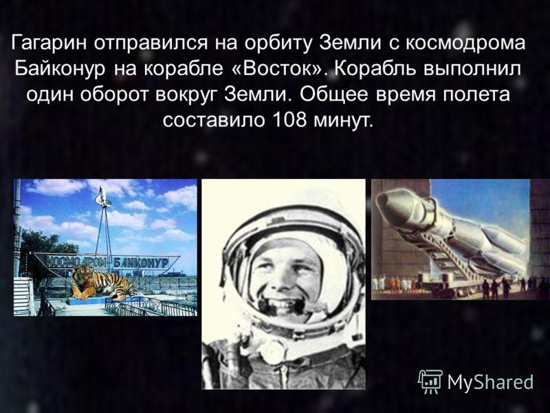 Гагарин отправился на орбиту Земли с космодрома Байконур на корабле «Восток». Корабль выполнил один оборот вокруг Земли. Общее время полета составило 108 минут.