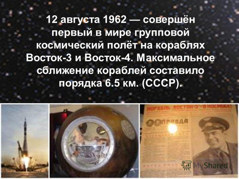 12 августа 1962 совершён первый в мире групповой космический полёт на кораблях Восток-3 и Восток-4. Максимальное сближение кораблей составило порядка 6.5 км. (СССР).