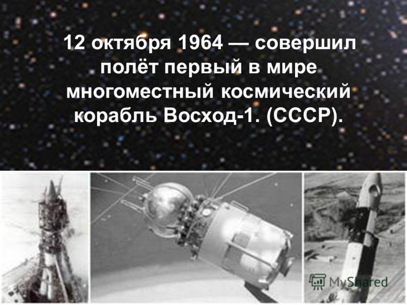 12 октября 1964 совершил полёт первый в мире многоместный космический корабль Восход-1. (СССР).