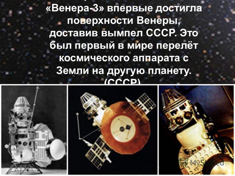 1 марта 1966 станция «Венера-3» впервые достигла поверхности Венеры, доставив вымпел СССР. Это был первый в мире перелёт космического аппарата с Земли на другую планету. (СССР).