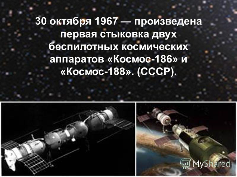 30 октября 1967 произведена первая стыковка двух беспилотных космических аппаратов «Космос-186» и «Космос-188». (CCCР).