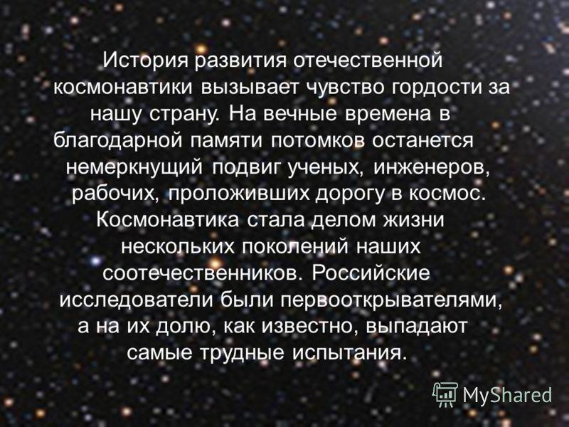 История развития отечественной космонавтики вызывает чувство гордости за нашу страну. На вечные времена в благодарной памяти потомков останется немеркнущий подвиг ученых, инженеров, рабочих, проложивших дорогу в космос. Космонавтика стала делом жизни