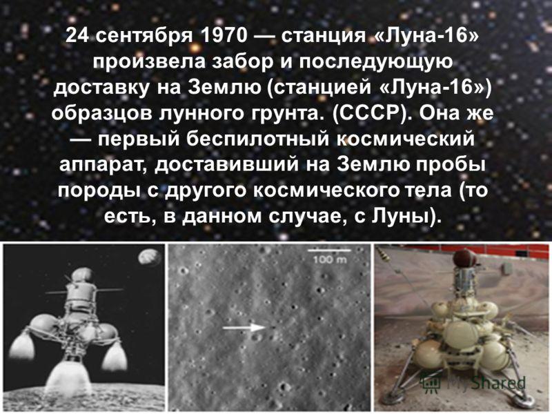 24 сентября 1970 станция «Луна-16» произвела забор и последующую доставку на Землю (станцией «Луна-16») образцов лунного грунта. (СССР). Она же первый беспилотный космический аппарат, доставивший на Землю пробы породы с другого космического тела (то